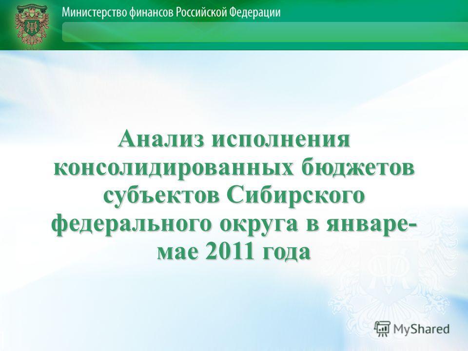 Анализ исполнения консолидированных бюджетов субъектов Сибирского федерального округа в январе- мае 2011 года