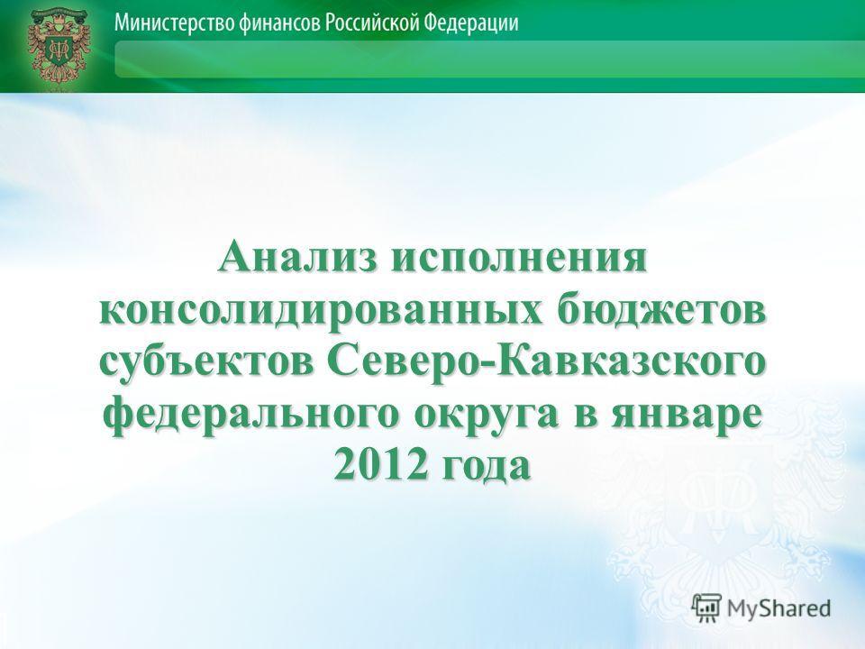 Анализ исполнения консолидированных бюджетов субъектов Северо-Кавказского федерального округа в январе 2012 года
