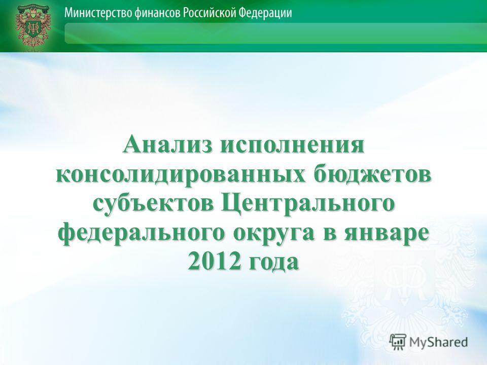 Анализ исполнения консолидированных бюджетов субъектов Центрального федерального округа в январе 2012 года