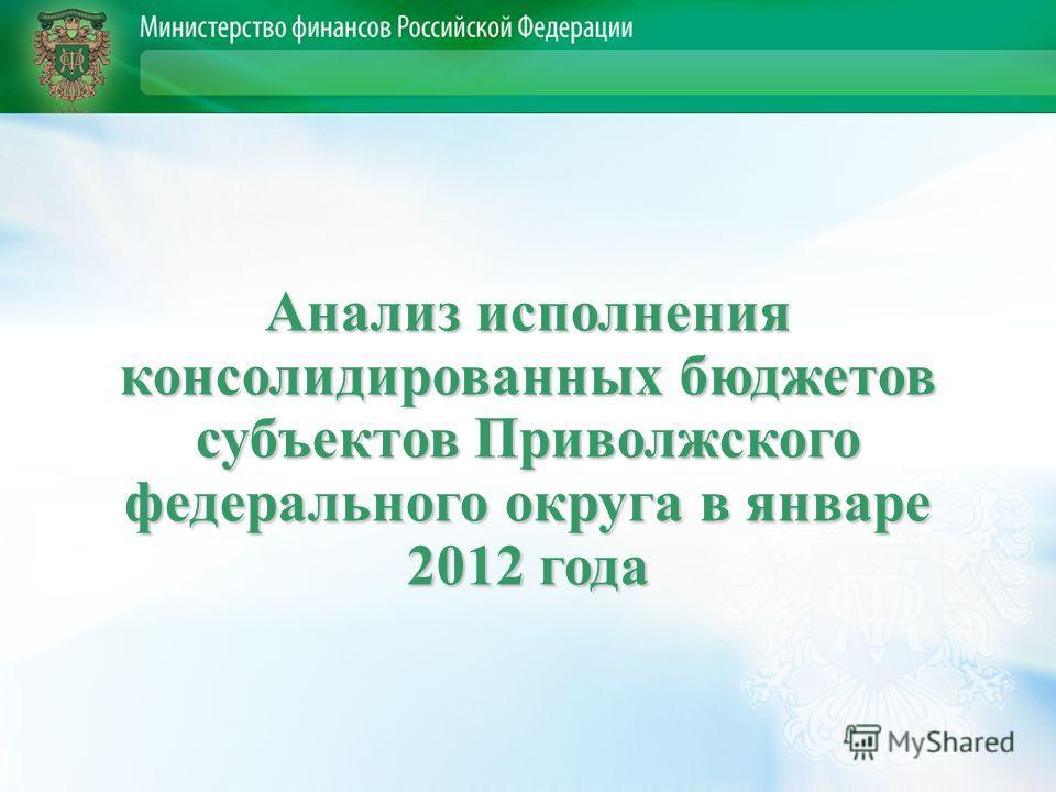 Анализ исполнения консолидированных бюджетов субъектов Приволжского федерального округа в январе 2012 года