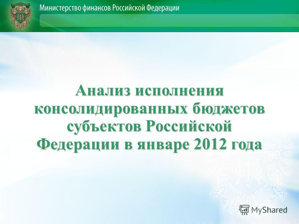 Анализ исполнения консолидированных бюджетов субъектов Российской Федерации в январе 2012 года