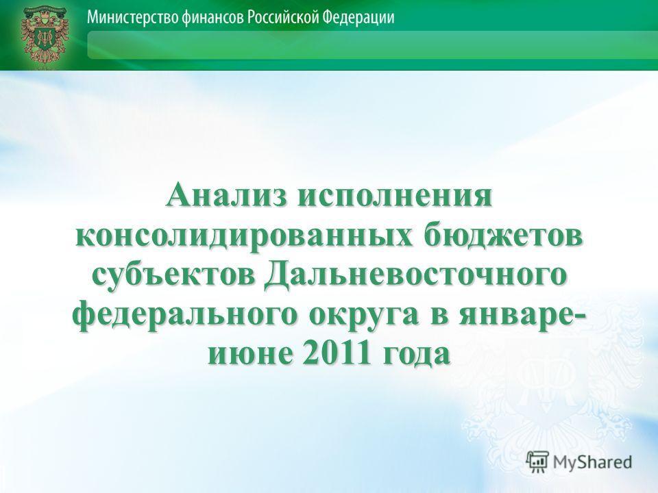 Анализ исполнения консолидированных бюджетов субъектов Дальневосточного федерального округа в январе- июне 2011 года