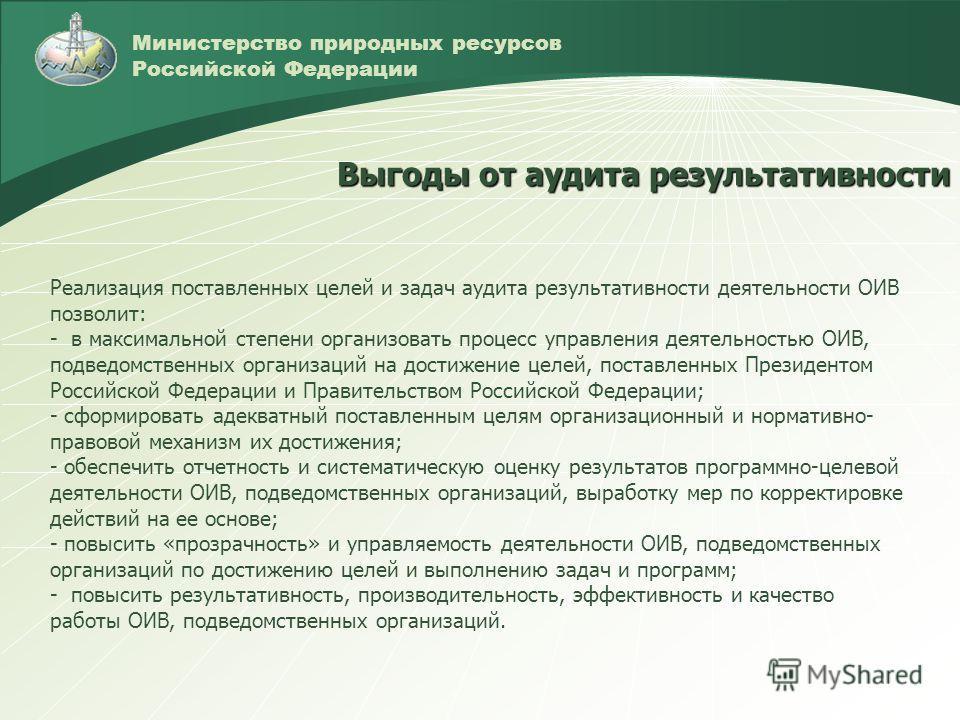 Министерство природных ресурсов Российской Федерации Реализация поставленных целей и задач аудита результативности деятельности ОИВ позволит: - в максимальной степени организовать процесс управления деятельностью ОИВ, подведомственных организаций на