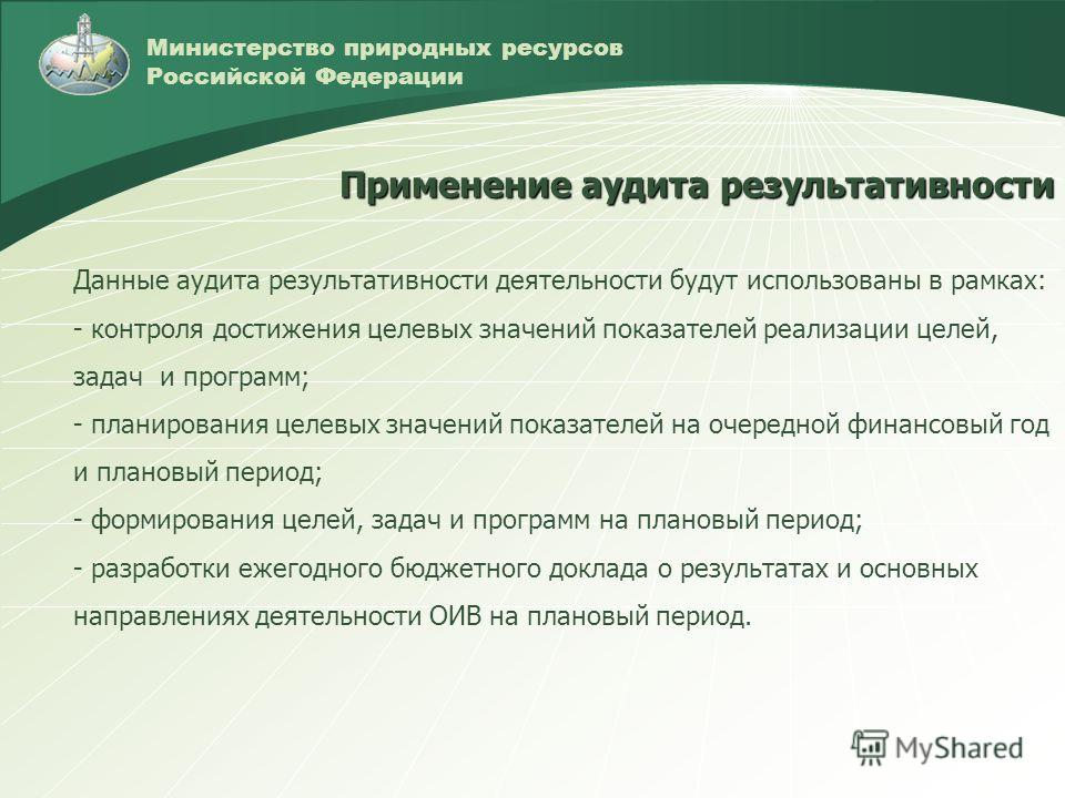 Министерство природных ресурсов Российской Федерации Данные аудита результативности деятельности будут использованы в рамках: - контроля достижения целевых значений показателей реализации целей, задач и программ; - планирования целевых значений показ