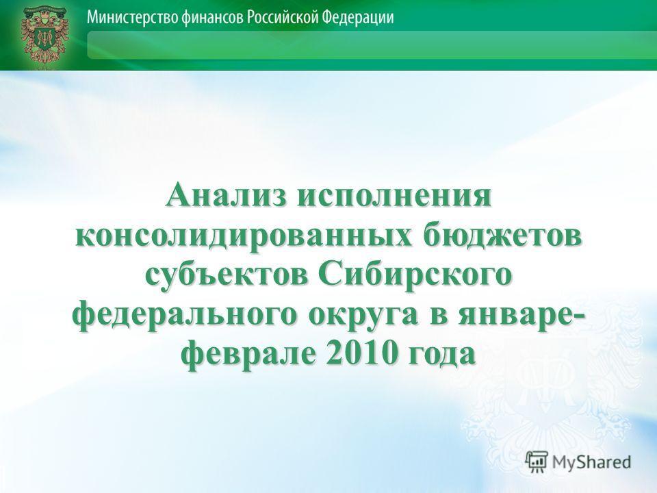 Анализ исполнения консолидированных бюджетов субъектов Сибирского федерального округа в январе- феврале 2010 года