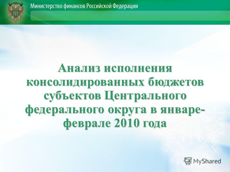 Анализ исполнения консолидированных бюджетов субъектов Центрального федерального округа в январе- феврале 2010 года