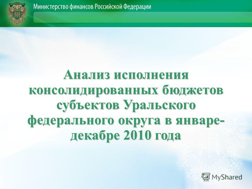 Анализ исполнения консолидированных бюджетов субъектов Уральского федерального округа в январе- декабре 2010 года