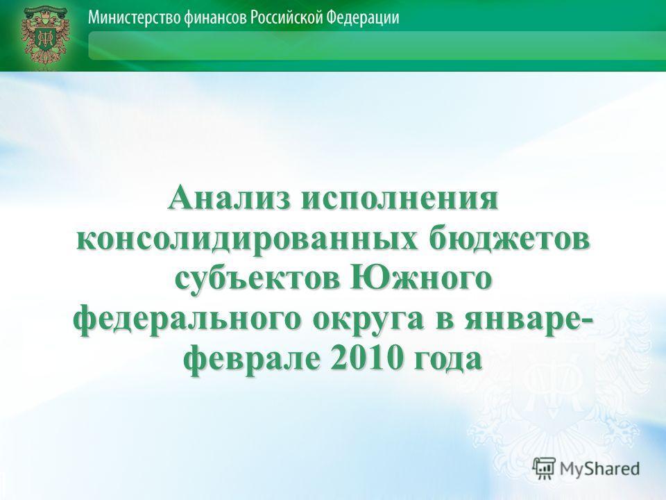 Анализ исполнения консолидированных бюджетов субъектов Южного федерального округа в январе- феврале 2010 года