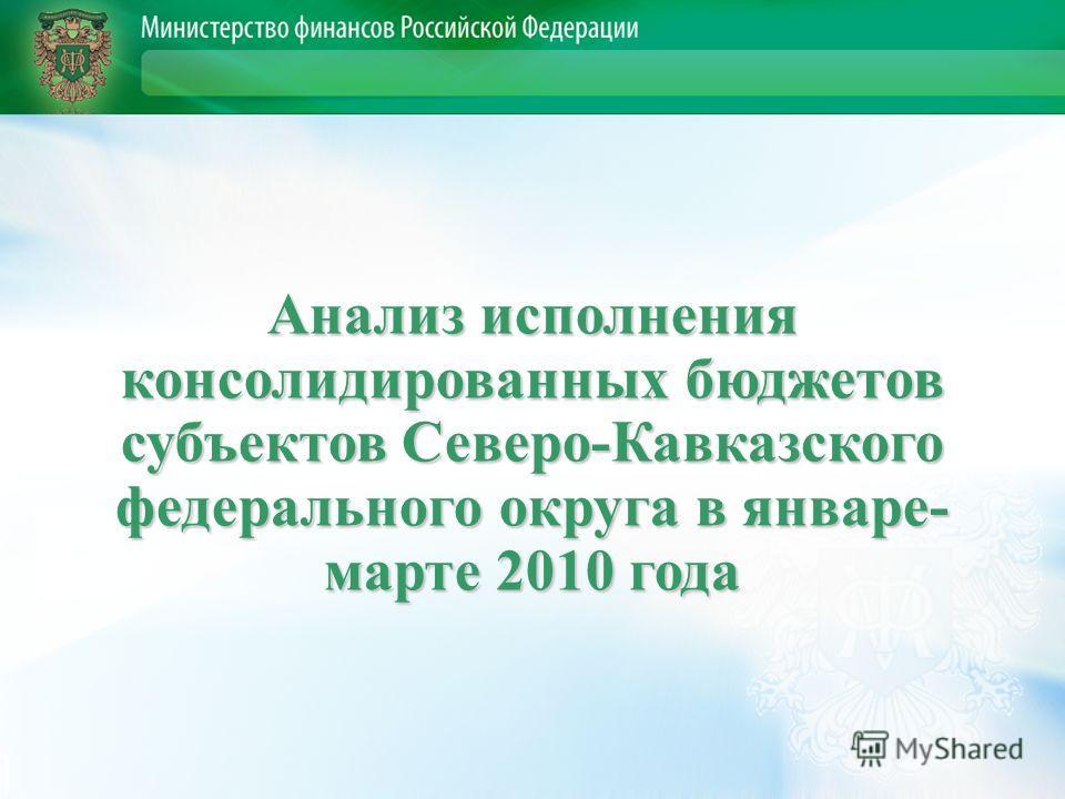 Анализ исполнения консолидированных бюджетов субъектов Северо-Кавказского федерального округа в январе- марте 2010 года