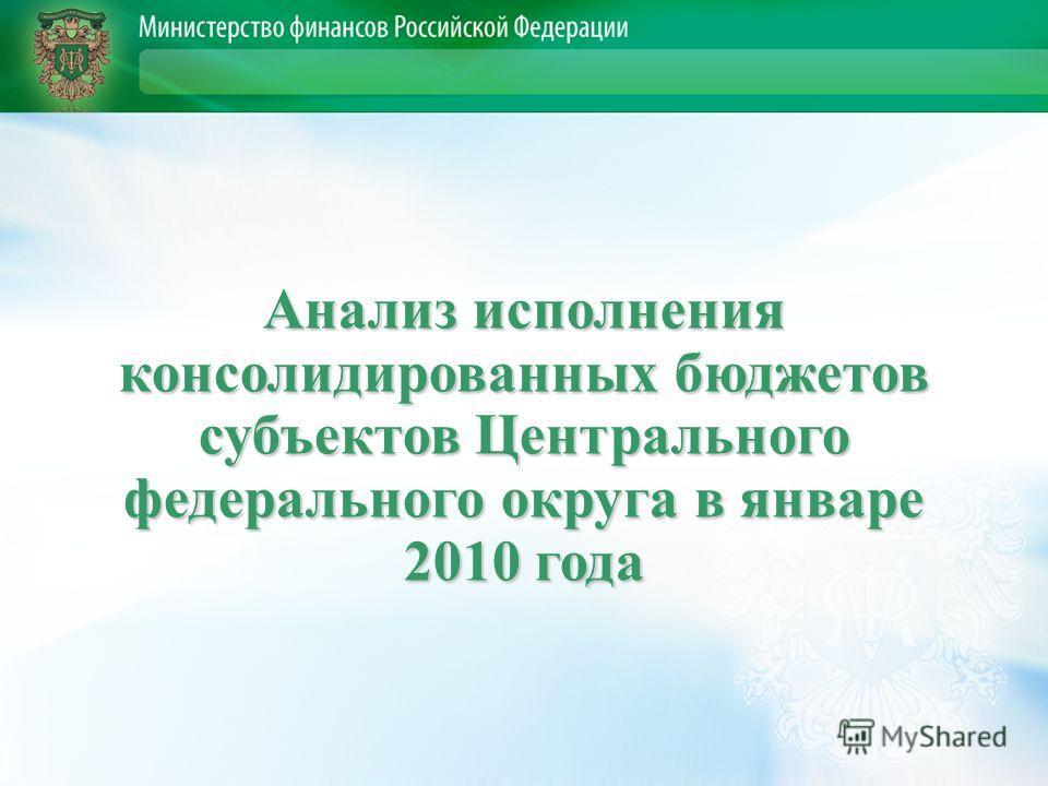 Анализ исполнения консолидированных бюджетов субъектов Центрального федерального округа в январе 2010 года
