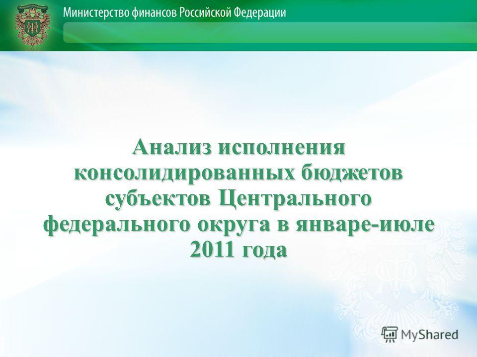 Анализ исполнения консолидированных бюджетов субъектов Центрального федерального округа в январе-июле 2011 года