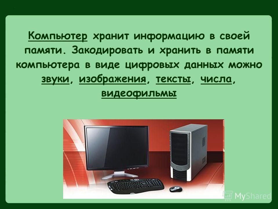 Компьютер хранит информацию в своей памяти. Закодировать и хранить в памяти компьютера в виде цифровых данных можно звуки, изображения, тексты, числа, видеофильмы