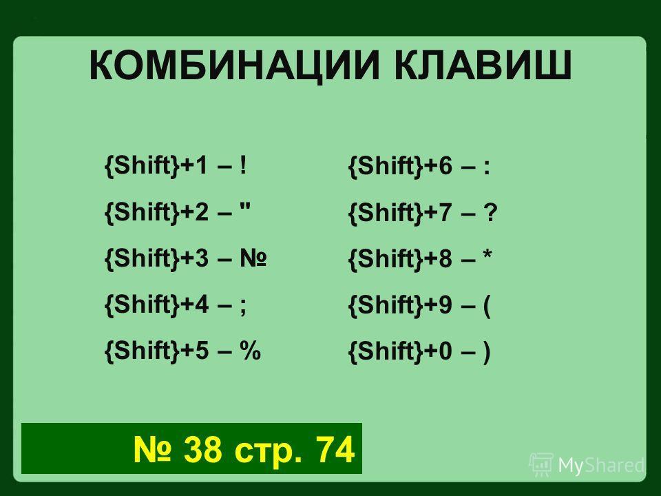 КОМБИНАЦИИ КЛАВИШ {Shift}+1 – ! {Shift}+2 –  {Shift}+3 – {Shift}+4 – ; {Shift}+5 – % {Shift}+6 – : {Shift}+7 – ? {Shift}+8 – * {Shift}+9 – ( {Shift}+0 – ) 38 стр. 74