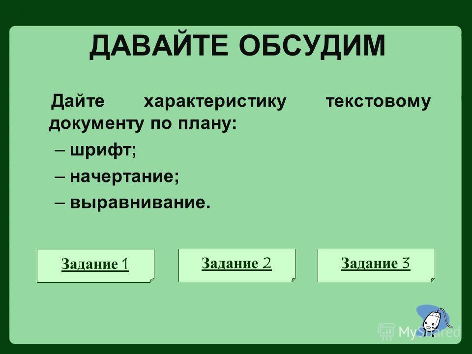 ДАВАЙТЕ ОБСУДИМ Дайте характеристику текстовому документу по плану: –шрифт; –начертание; –выравнивание. Задание 1 Задание 2Задание 3