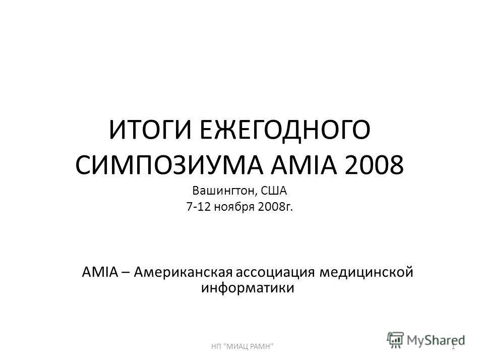 ИТОГИ ЕЖЕГОДНОГО СИМПОЗИУМА AMIA 2008 Вашингтон, США 7-12 ноября 2008г. AMIA – Американская ассоциация медицинской информатики 1НП МИАЦ РАМН