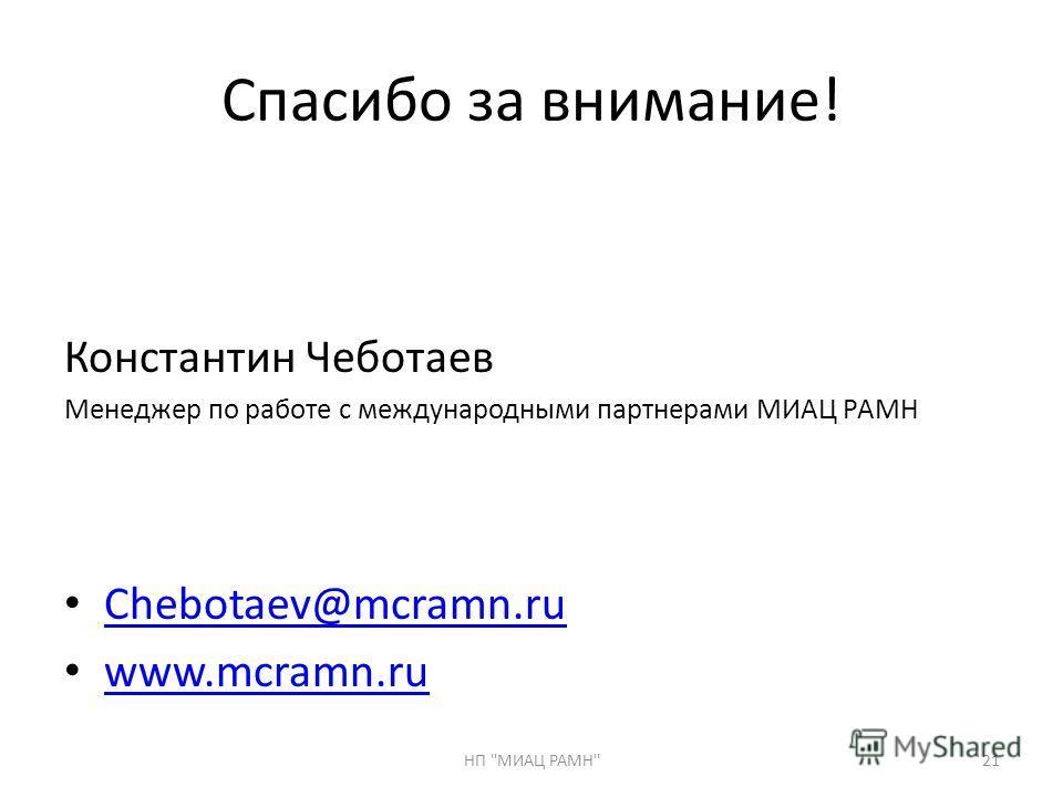 Спасибо за внимание! Константин Чеботаев Менеджер по работе с международными партнерами МИАЦ РАМН Chebotaev@mcramn.ru www.mcramn.ru 21НП МИАЦ РАМН