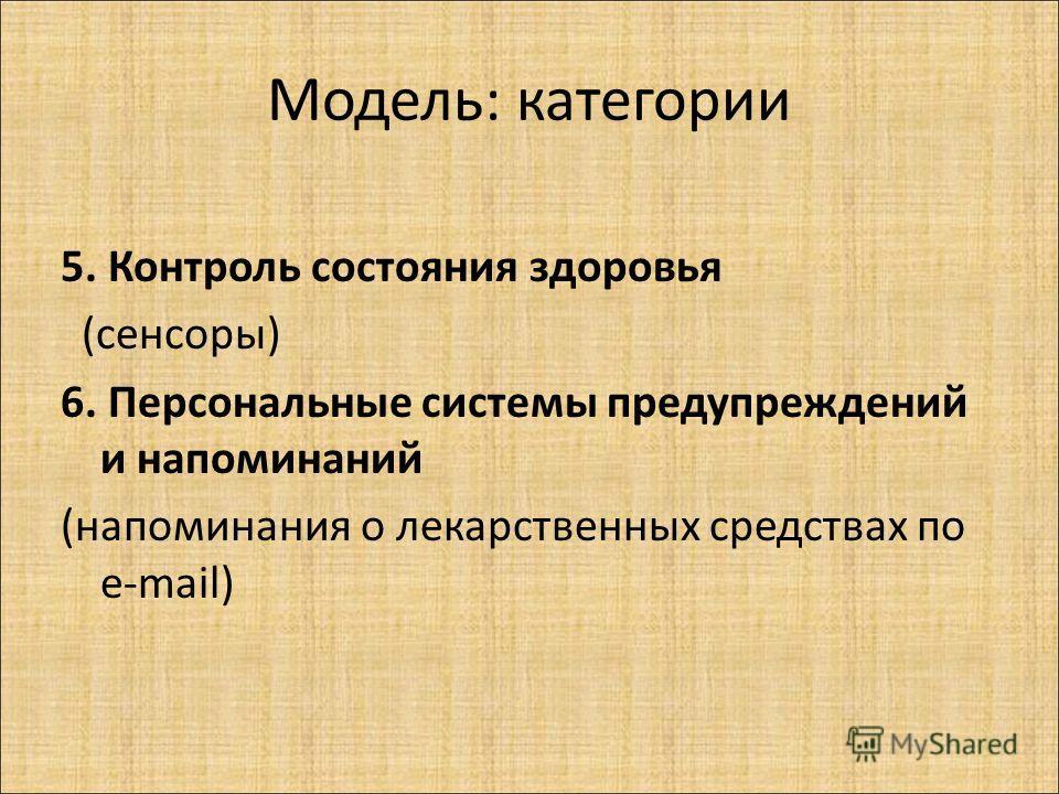Модель: категории 5. Контроль состояния здоровья (сенсоры) 6. Персональные системы предупреждений и напоминаний (напоминания о лекарственных средствах по e-mail)