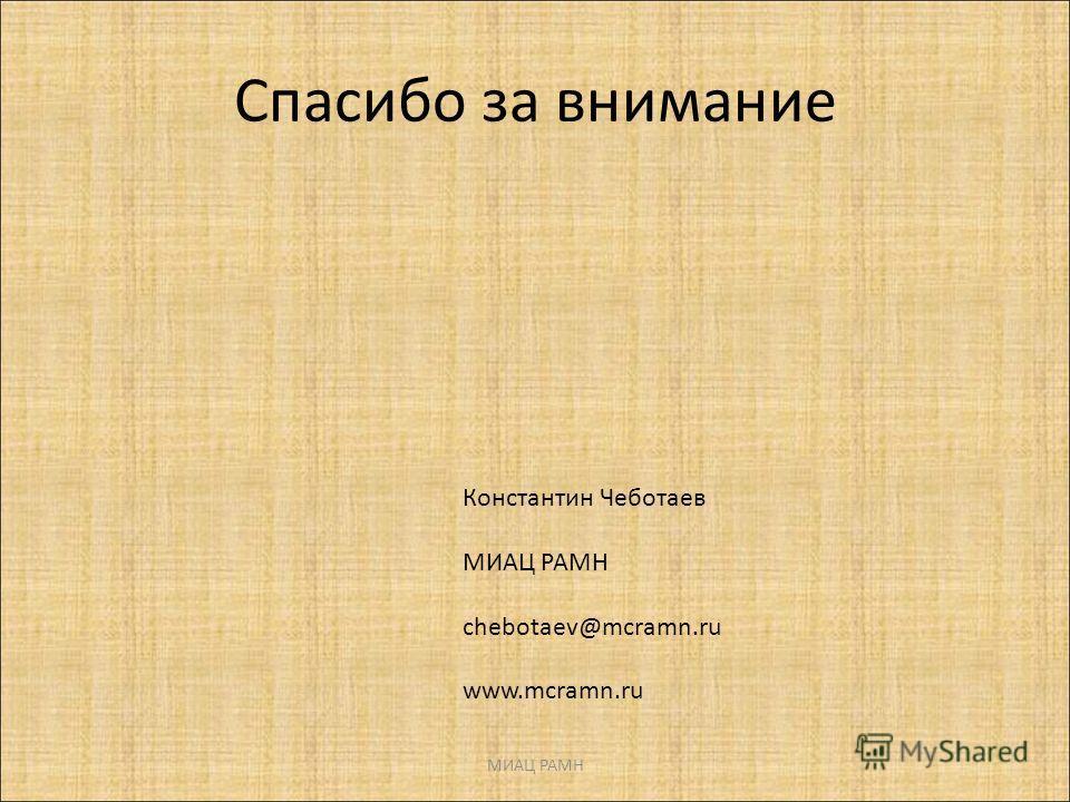 Спасибо за внимание МИАЦ РАМН Константин Чеботаев МИАЦ РАМН chebotaev@mcramn.ru www.mcramn.ru