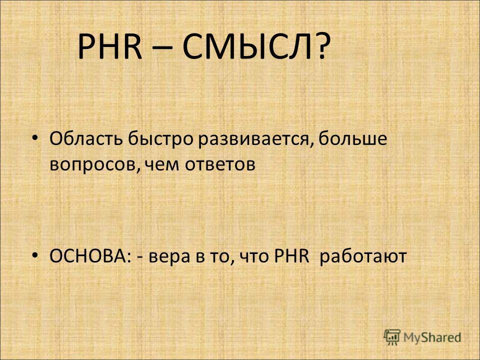 Область быстро развивается, больше вопросов, чем ответов ОСНОВА: - вера в то, что PHR работают PHR – СМЫСЛ?
