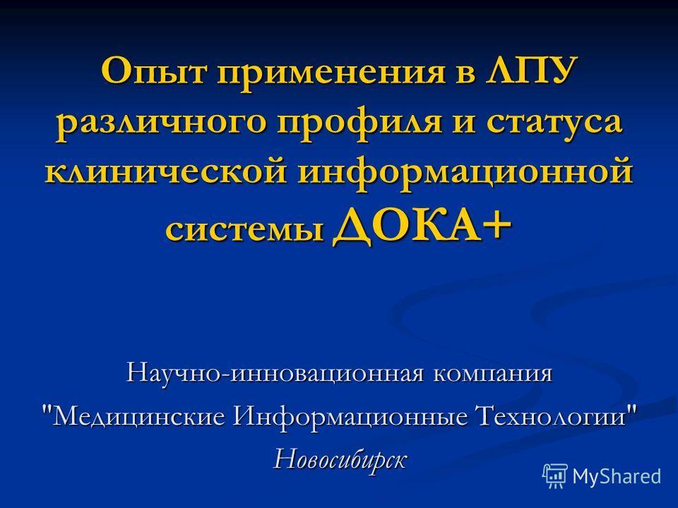 Опыт применения в ЛПУ различного профиля и статуса клинической информационной системы ДОКА+ Научно-инновационная компания Медицинские Информационные Технологии Новосибирск