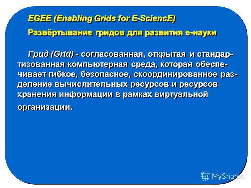 EGEE (Enabling Grids for E-SciencE) Развёртывание гридов для развития е-науки Грид (Grid) - согласованная, открытая и стандар- тизованная компьютерная среда, которая обеспе- чивает гибкое, безопасное, скоординированное раз- деление вычислительных рес