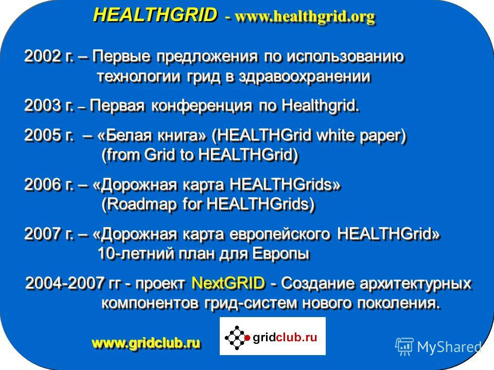 - www.healthgrid.org HEALTHGRID - www.healthgrid.org 2002 г. – Первые предложения по использованию 2002 г. – Первые предложения по использованию технологии грид в здравоохранении технологии грид в здравоохранении 2003 г. – Первая конференция по Healt