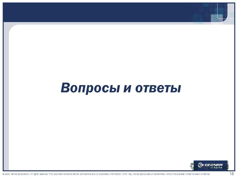 18 © 2010 Cerner Corporation. All rights reserved. This document contains Cerner confidential and/or proprietary information which may not be reproduced or transmitted without the express written consent of Cerner. Вопросы и ответы