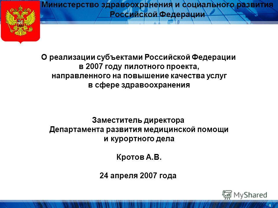 1 Министерство здравоохранения и социального развития Российской Федерации О реализации субъектами Российской Федерации в 2007 году пилотного проекта, направленного на повышение качества услуг в сфере здравоохранения Заместитель директора Департамент
