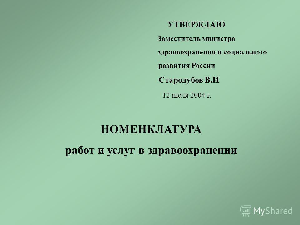 УТВЕРЖДАЮ Заместитель министра здравоохранения и социального развития России Стародубов В.И 12 июля 2004 г. НОМЕНКЛАТУРА работ и услуг в здравоохранении