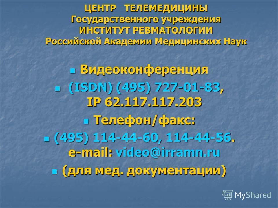 ЦЕНТР ТЕЛЕМЕДИЦИНЫ Государственного учреждения ИНСТИТУТ РЕВМАТОЛОГИИ Российской Академии Медицинских Наук Видеоконференция Видеоконференция (ISDN) (495) 727-01-83, IP 62.117.117.203 (ISDN) (495) 727-01-83, IP 62.117.117.203 Телефон/факс: Телефон/факс