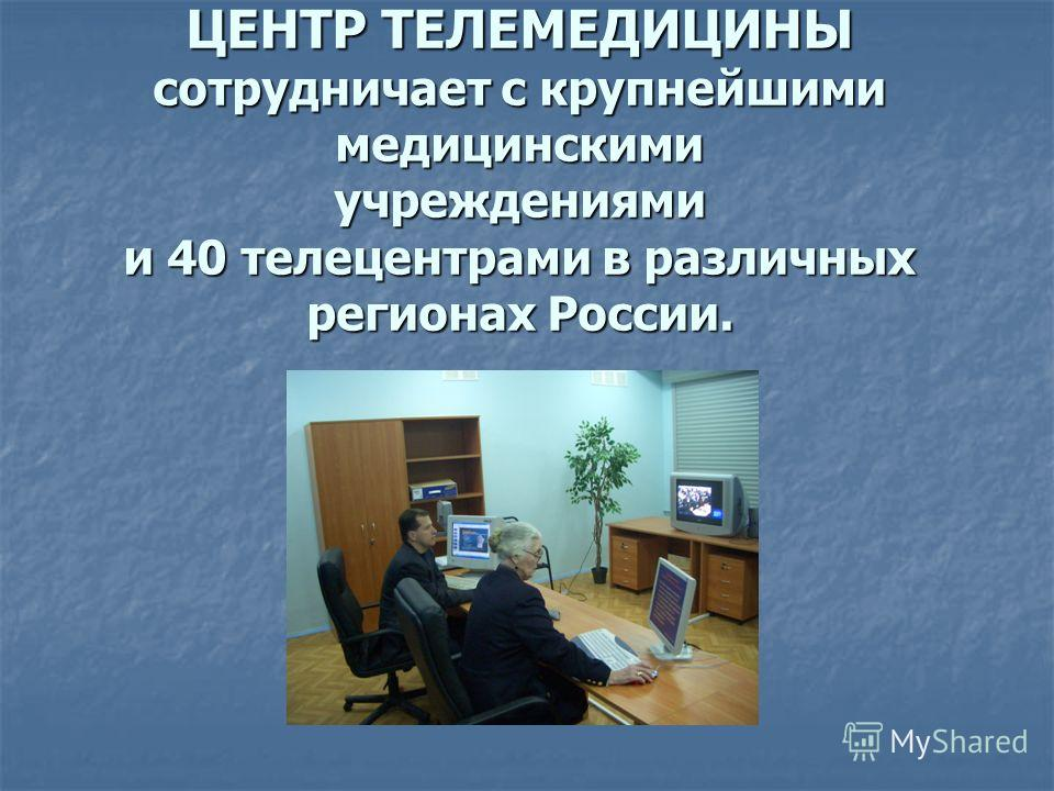 ЦЕНТР ТЕЛЕМЕДИЦИНЫ сотрудничает с крупнейшими медицинскими учреждениями и 40 телецентрами в различных регионах России.