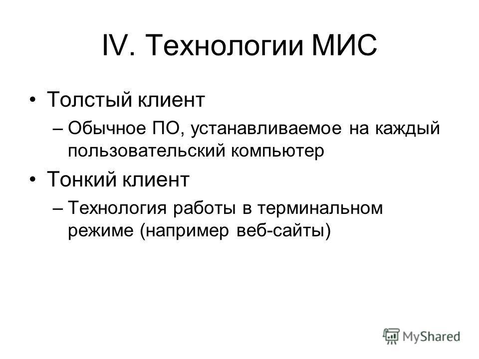IV. Технологии МИС Толстый клиент –Обычное ПО, устанавливаемое на каждый пользовательский компьютер Тонкий клиент –Технология работы в терминальном режиме (например веб-сайты)