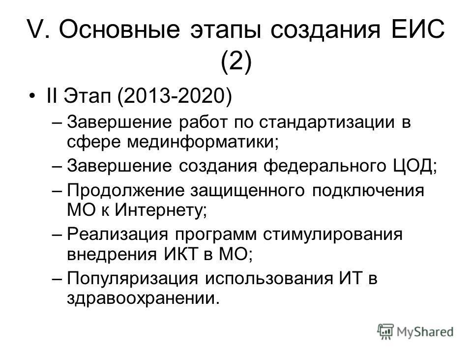 V. Основные этапы создания ЕИС (2) II Этап (2013-2020) –Завершение работ по стандартизации в сфере мединформатики; –Завершение создания федерального ЦОД; –Продолжение защищенного подключения МО к Интернету; –Реализация программ стимулирования внедрен