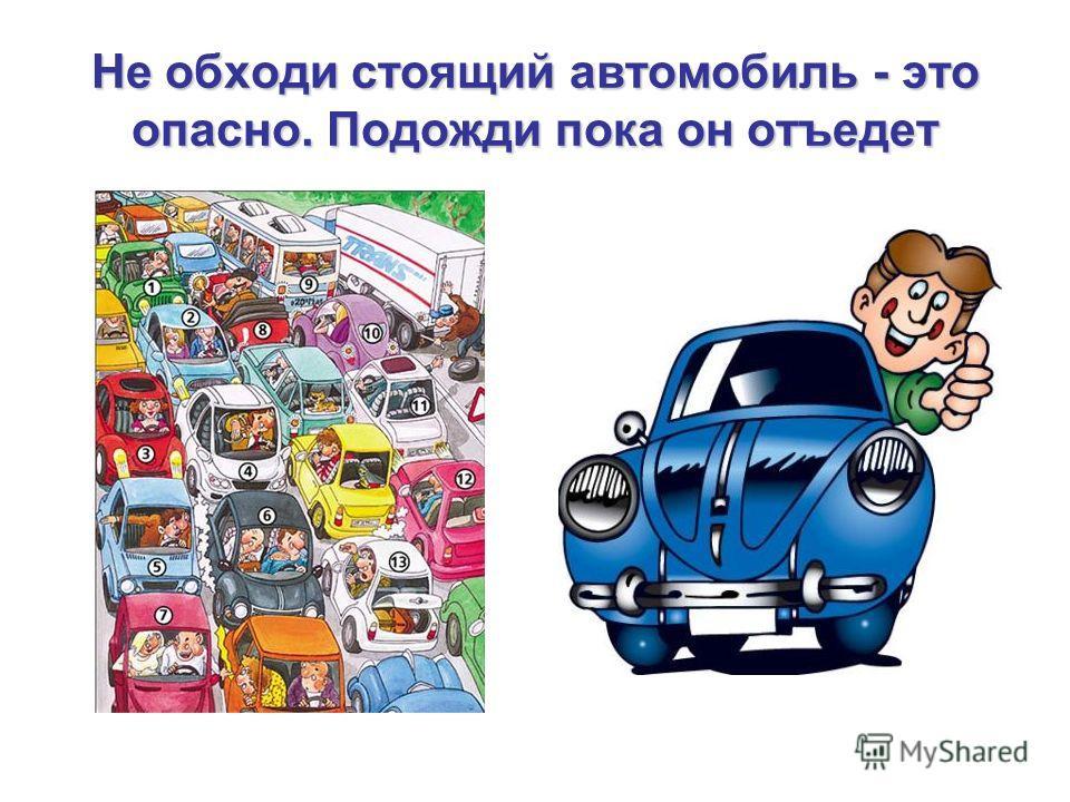 Не обходи стоящий автомобиль - это опасно. Подожди пока он отъедет