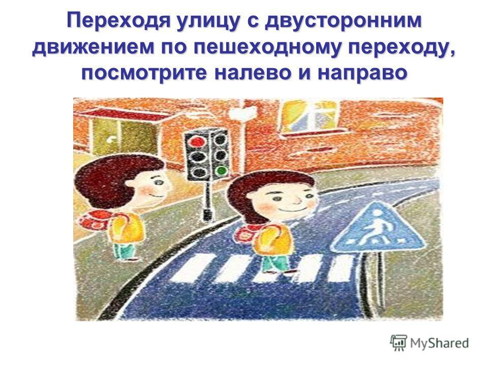 Переходя улицу с двусторонним движением по пешеходному переходу, посмотрите налево и направо