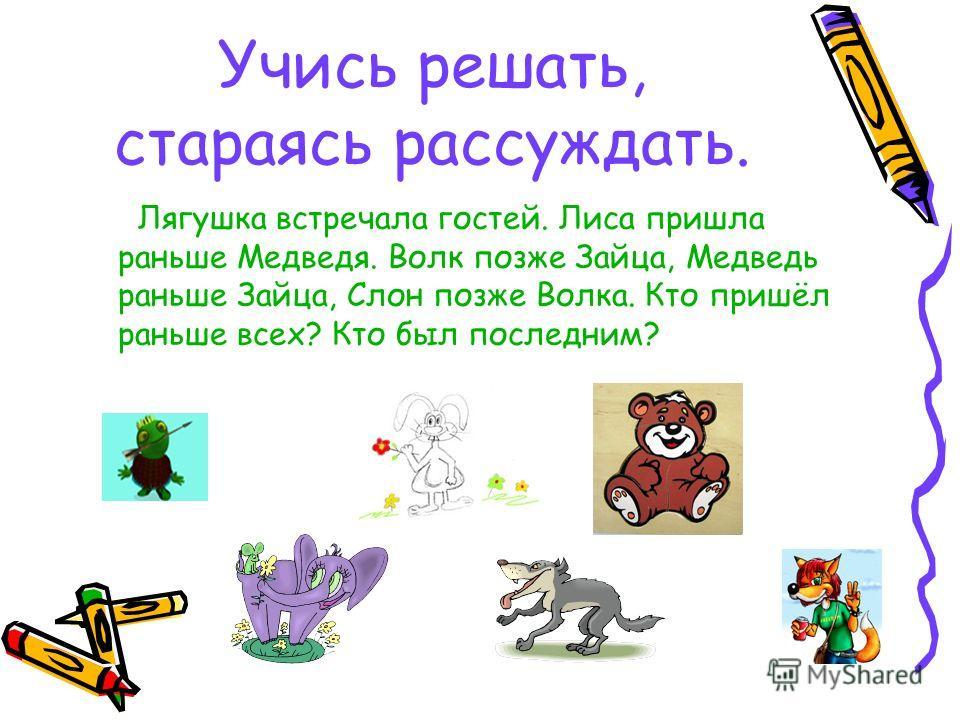 Учись решать, стараясь рассуждать. Лягушка встречала гостей. Лиса пришла раньше Медведя. Волк позже Зайца, Медведь раньше Зайца, Слон позже Волка. Кто пришёл раньше всех? Кто был последним?