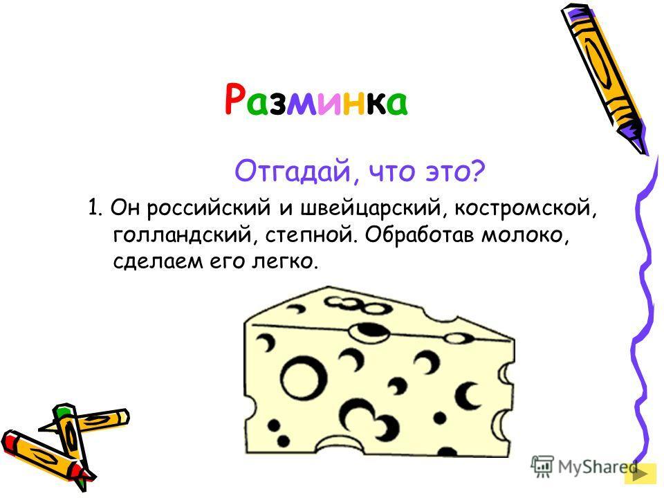 Разминка Отгадай, что это? 1. Он российский и швейцарский, костромской, голландский, степной. Обработав молоко, сделаем его легко.