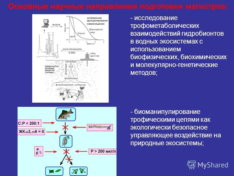 - исследование трофометаболических взаимодействий гидробионтов в водных экосистемах с использованием биофизических, биохимических и молекулярно-генетические методов; - биоманипулирование трофическими цепями как экологически безопасное управляющее воз