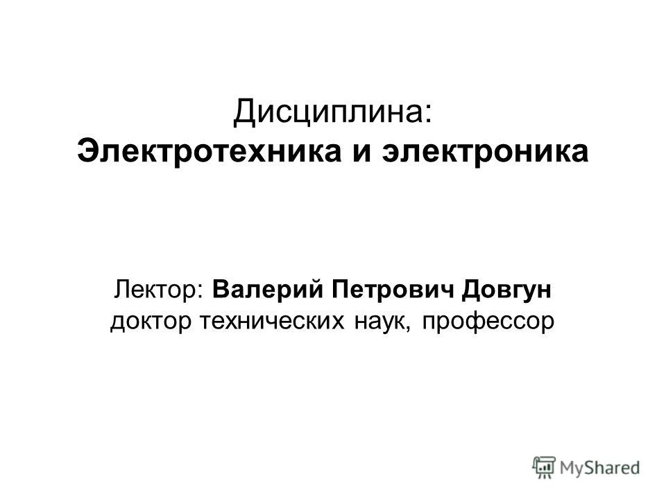 Дисциплина: Электротехника и электроника Лектор: Валерий Петрович Довгун доктор технических наук, профессор