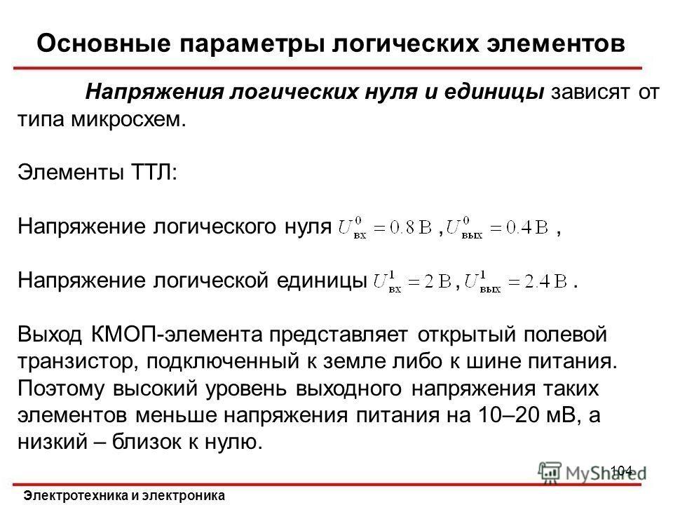 Основные параметры логических элементов Электротехника и электроника 104 Напряжения логических нуля и единицы зависят от типа микросхем. Элементы ТТЛ: Напряжение логического нуля,, Напряжение логической единицы,. Выход КМОП-элемента представляет откр