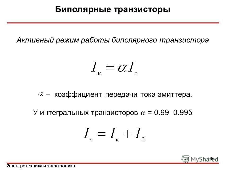 Электротехника и электроника Биполярные транзисторы Активный режим работы биполярного транзистора – коэффициент передачи тока эмиттера. У интегральных транзисторов = 0.99–0.995 38