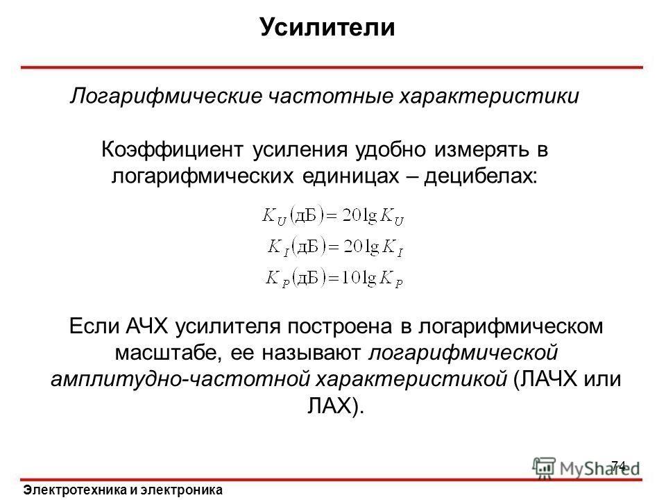 Усилители Электротехника и электроника Логарифмические частотные характеристики Коэффициент усиления удобно измерять в логарифмических единицах – децибелах: Если АЧХ усилителя построена в логарифмическом масштабе, ее называют логарифмической амплитуд