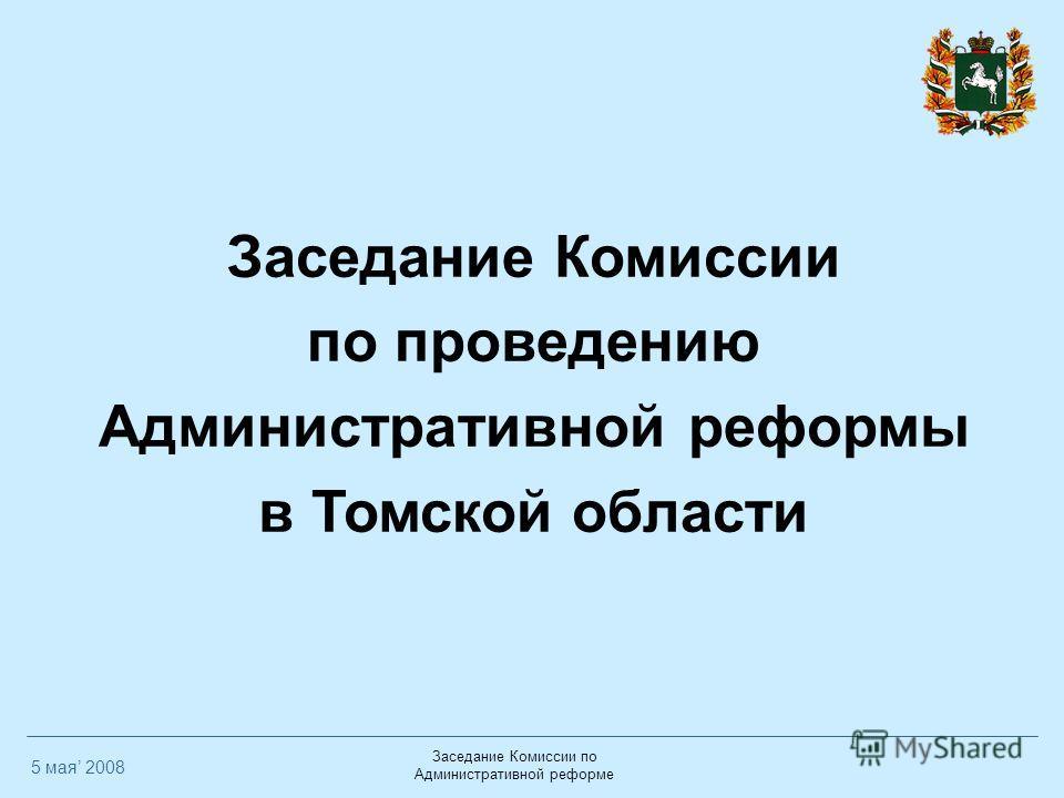 Заседание Комиссии по Административной реформе Заседание Комиссии по проведению Административной реформы в Томской области 5 мая 2008