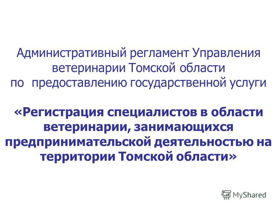 Административный регламент Управления ветеринарии Томской области по предоставлению государственной услуги «Регистрация специалистов в области ветеринарии, занимающихся предпринимательской деятельностью на территории Томской области»