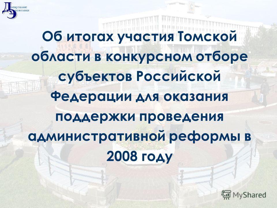 Май 2008 Об итогах участия Томской области в конкурсном отборе субъектов Российской Федерации для оказания поддержки проведения административной реформы в 2008 году департамент экономики