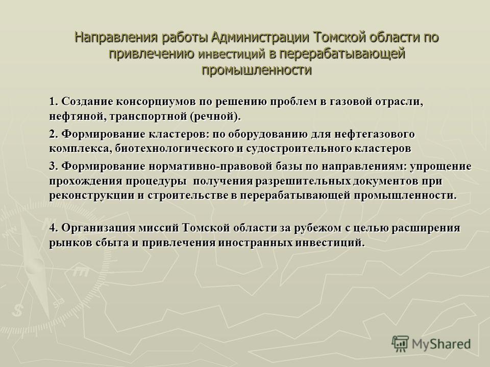Направления работы Администрации Томской области по привлечению инвестиций в перерабатывающей промышленности 1. Создание консорциумов по решению проблем в газовой отрасли, нефтяной, транспортной (речной). 2. Формирование кластеров: по оборудованию дл
