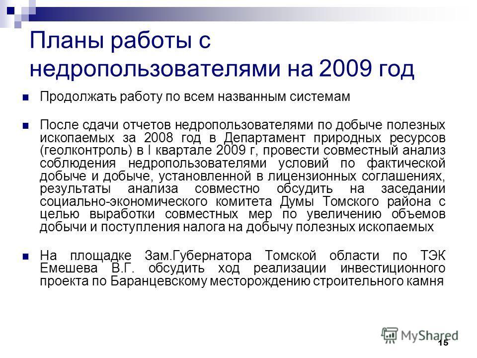 15 Планы работы с недропользователями на 2009 год Продолжать работу по всем названным системам После сдачи отчетов недропользователями по добыче полезных ископаемых за 2008 год в Департамент природных ресурсов (геолконтроль) в I квартале 2009 г, пров