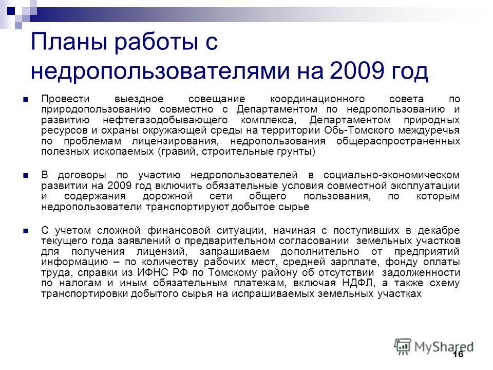 16 Планы работы с недропользователями на 2009 год Провести выездное совещание координационного совета по природопользованию совместно с Департаментом по недропользованию и развитию нефтегазодобывающего комплекса, Департаментом природных ресурсов и ох
