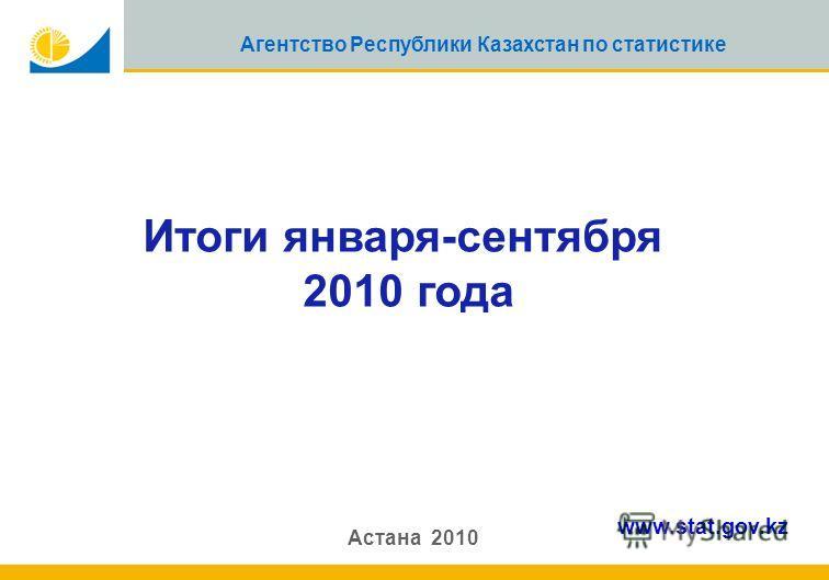 1 Агентство Республики Казахстан по статистике Итоги января-сентября 2010 года Астана 2010 www.stat.gov.kz