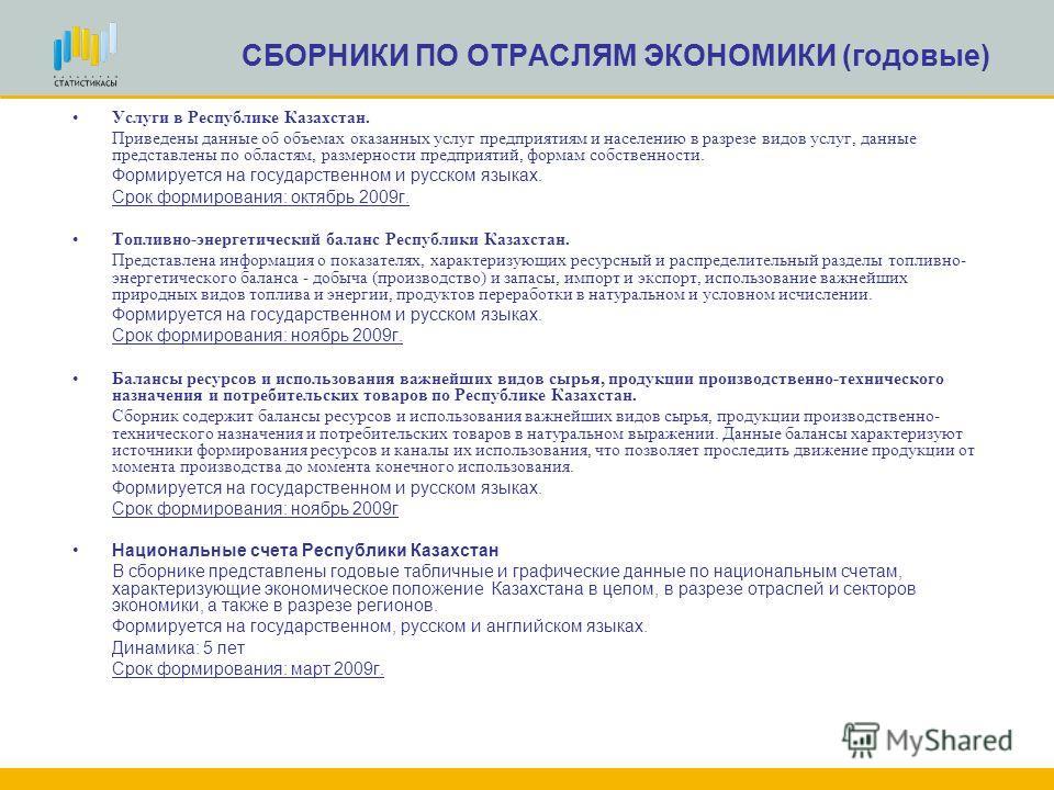 СБОРНИКИ ПО ОТРАСЛЯМ ЭКОНОМИКИ (годовые) Услуги в Республике Казахстан. Приведены данные об объемах оказанных услуг предприятиям и населению в разрезе видов услуг, данные представлены по областям, размерности предприятий, формам собственности. Формир